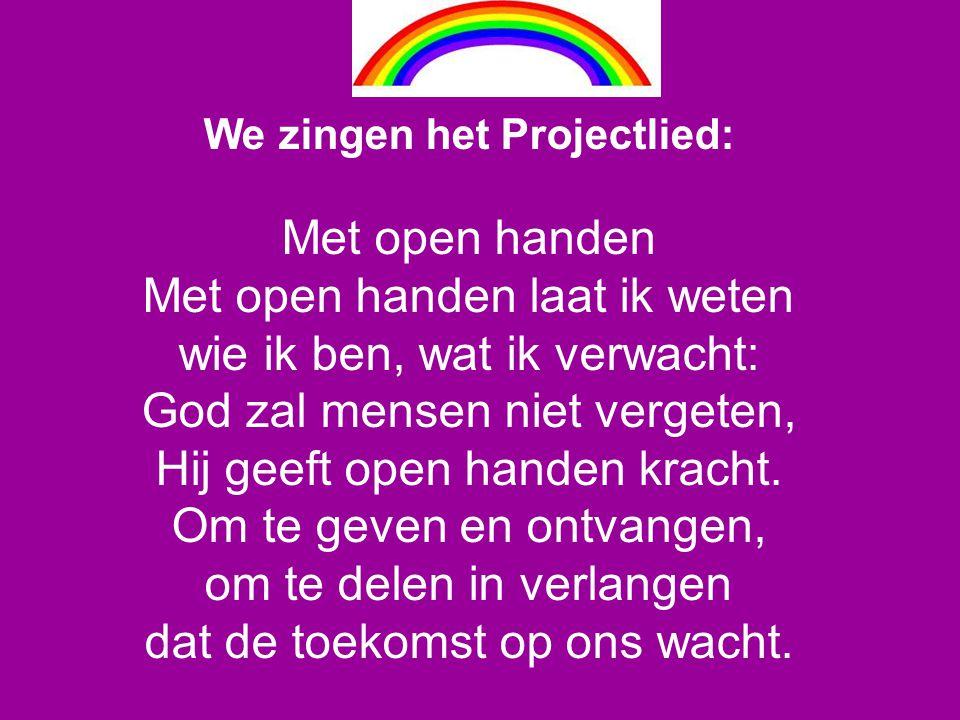 We zingen het Projectlied: Met open handen Met open handen laat ik weten wie ik ben, wat ik verwacht: God zal mensen niet vergeten, Hij geeft open han