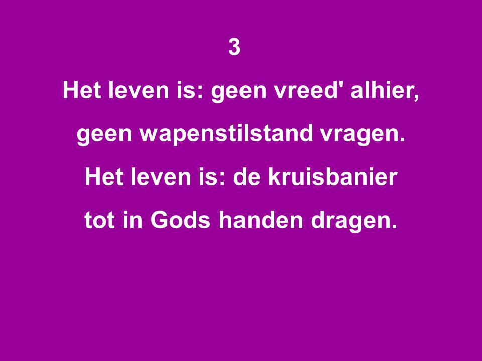 3 Het leven is: geen vreed' alhier, geen wapenstilstand vragen. Het leven is: de kruisbanier tot in Gods handen dragen.