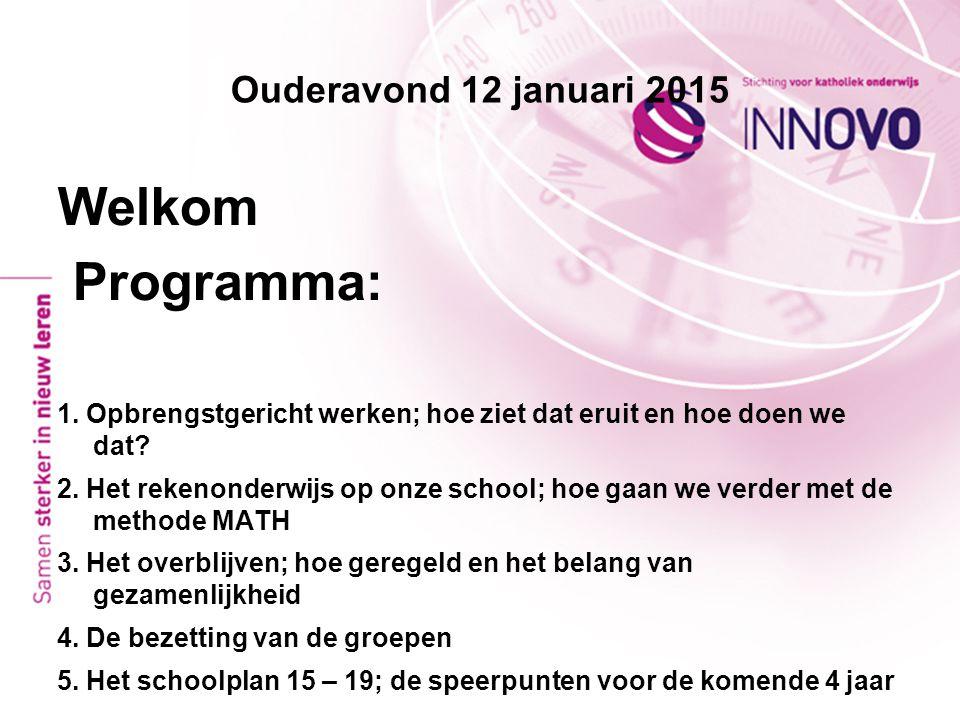 Ouderavond 12 januari 2015 Welkom Programma: 1. Opbrengstgericht werken; hoe ziet dat eruit en hoe doen we dat? 2. Het rekenonderwijs op onze school;