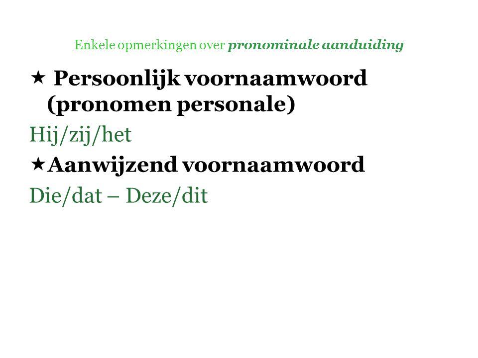 Enkele opmerkingen over pronominale aanduiding  Persoonlijk voornaamwoord (pronomen personale) Hij/zij/het  Aanwijzend voornaamwoord Die/dat – Deze/dit