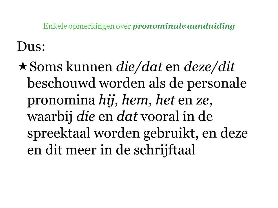 Enkele opmerkingen over pronominale aanduiding Dus:  Soms kunnen die/dat en deze/dit beschouwd worden als de personale pronomina hij, hem, het en ze, waarbij die en dat vooral in de spreektaal worden gebruikt, en deze en dit meer in de schrijftaal