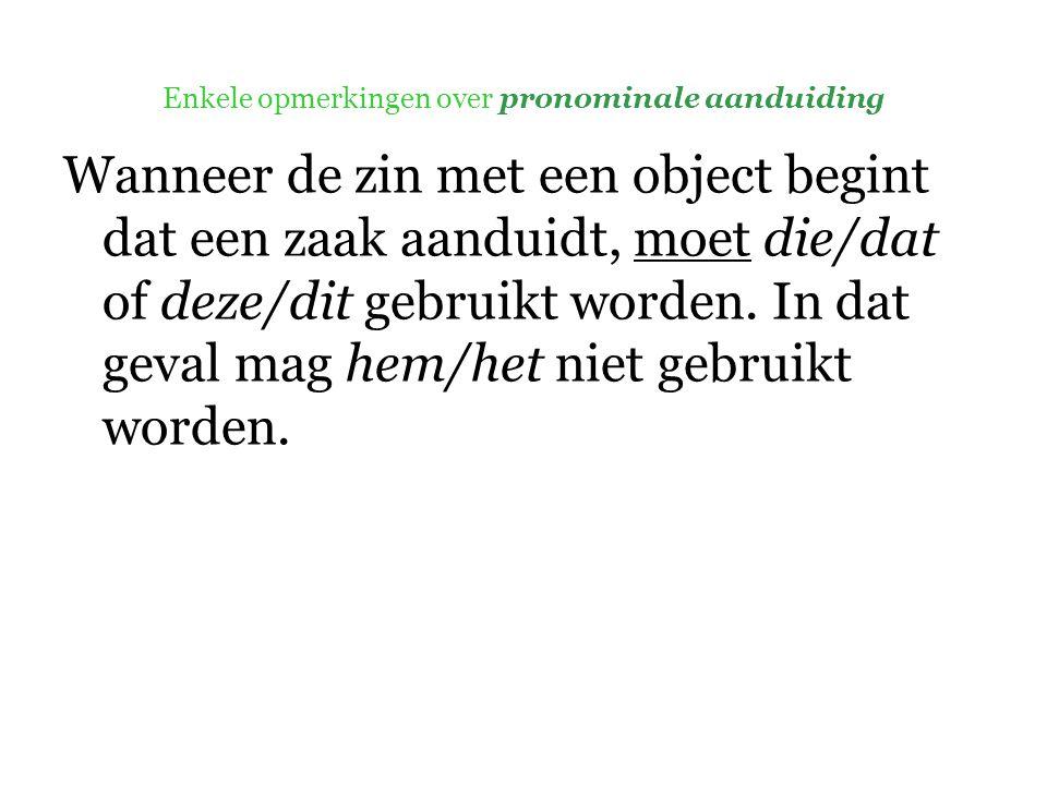 Enkele opmerkingen over pronominale aanduiding Wanneer de zin met een object begint dat een zaak aanduidt, moet die/dat of deze/dit gebruikt worden.
