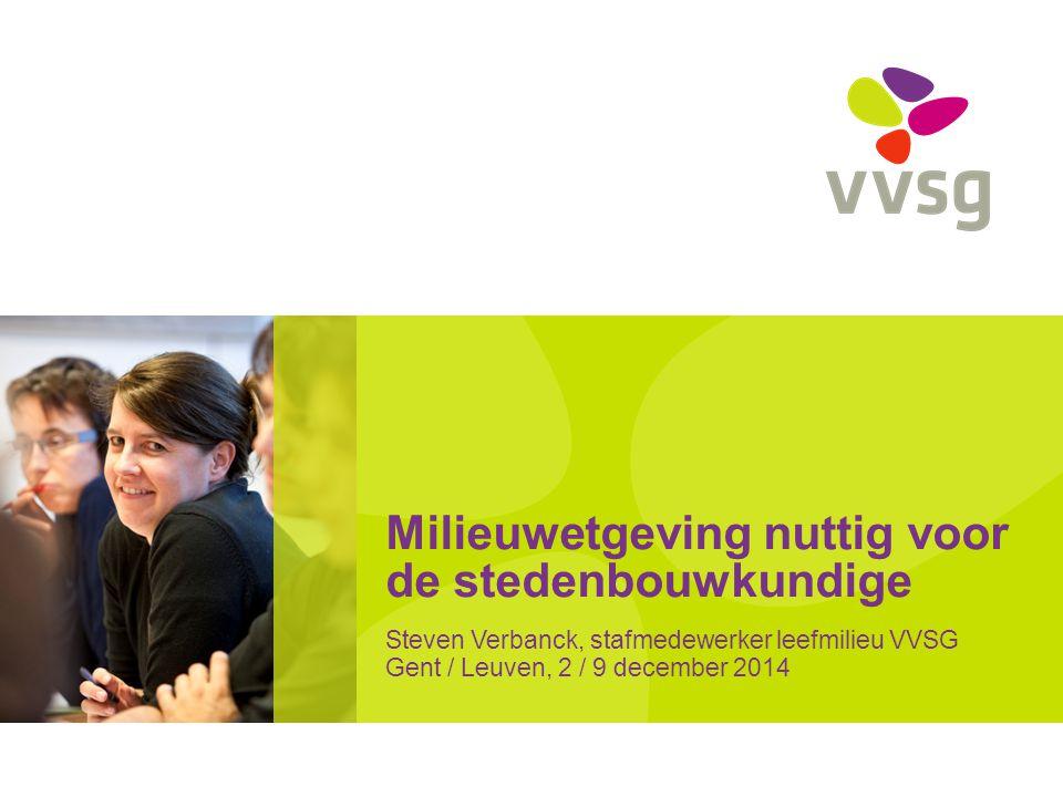 Milieuwetgeving nuttig voor de stedenbouwkundige Steven Verbanck, stafmedewerker leefmilieu VVSG Gent / Leuven, 2 / 9 december 2014