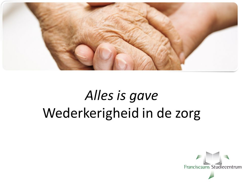 Alles is gave Wederkerigheid in de zorg