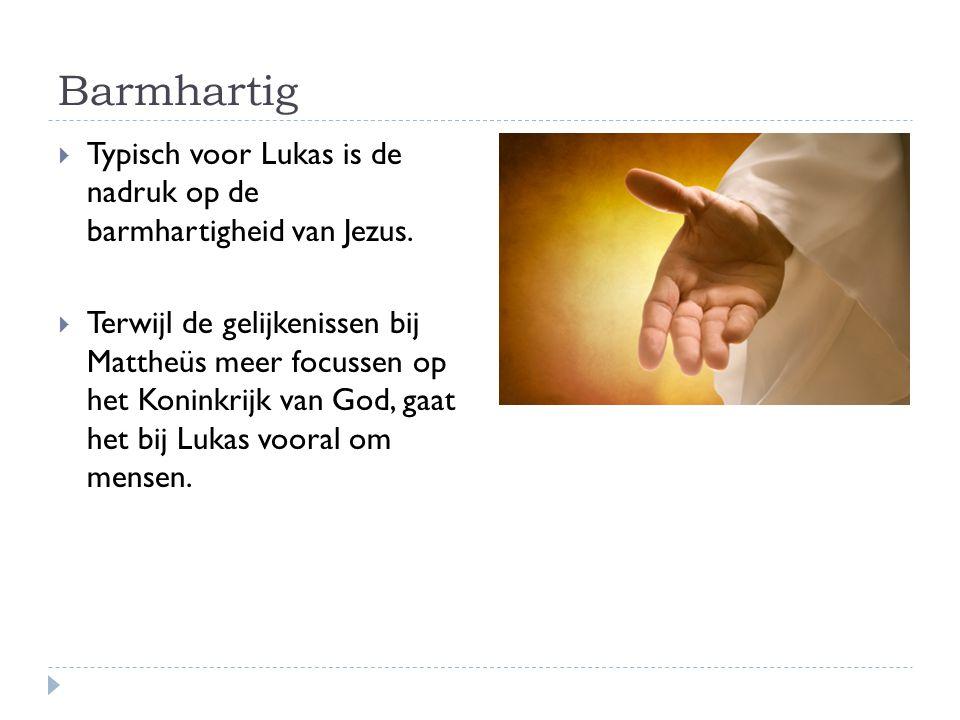 Barmhartig  Typisch voor Lukas is de nadruk op de barmhartigheid van Jezus.  Terwijl de gelijkenissen bij Mattheüs meer focussen op het Koninkrijk v