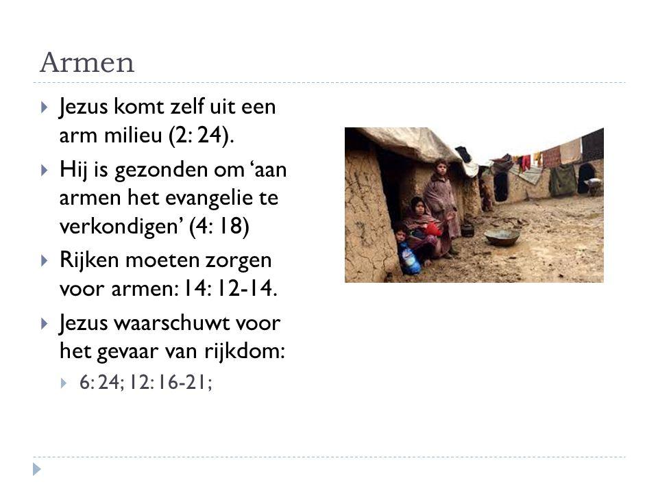 Armen  Jezus komt zelf uit een arm milieu (2: 24).  Hij is gezonden om 'aan armen het evangelie te verkondigen' (4: 18)  Rijken moeten zorgen voor