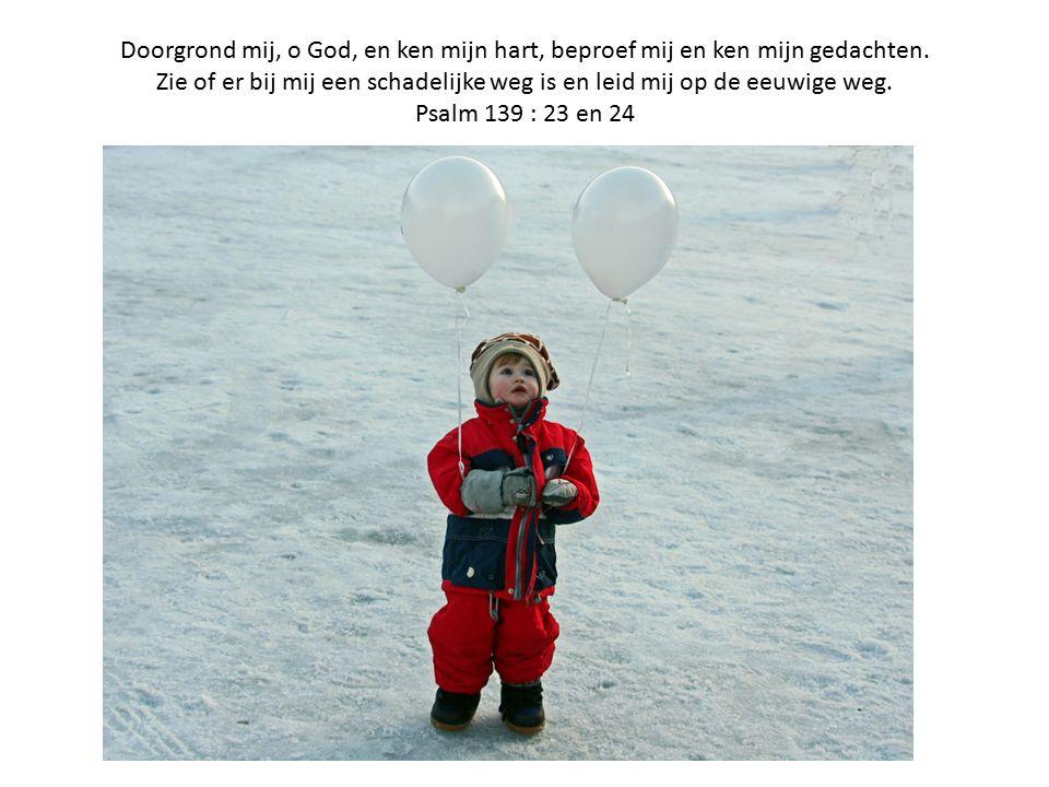 Doorgrond mij, o God, en ken mijn hart, beproef mij en ken mijn gedachten.