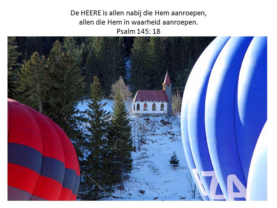 De HEERE is allen nabij die Hem aanroepen, allen die Hem in waarheid aanroepen. Psalm 145: 18