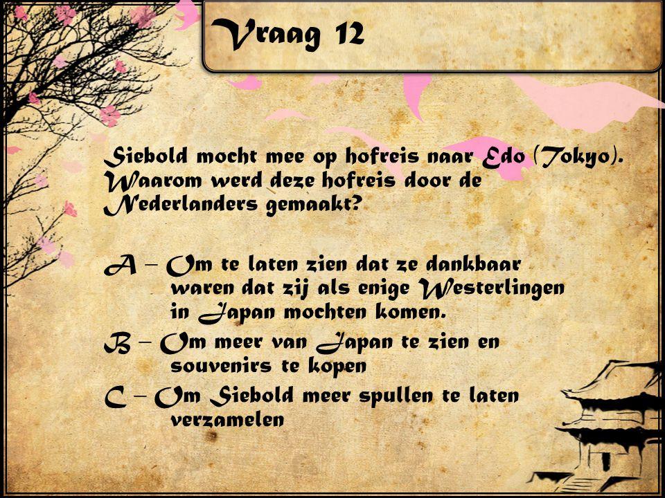 Vraag 12 Siebold mocht mee op hofreis naar Edo (Tokyo). Waarom werd deze hofreis door de Nederlanders gemaakt? A – Om te laten zien dat ze dankbaar wa