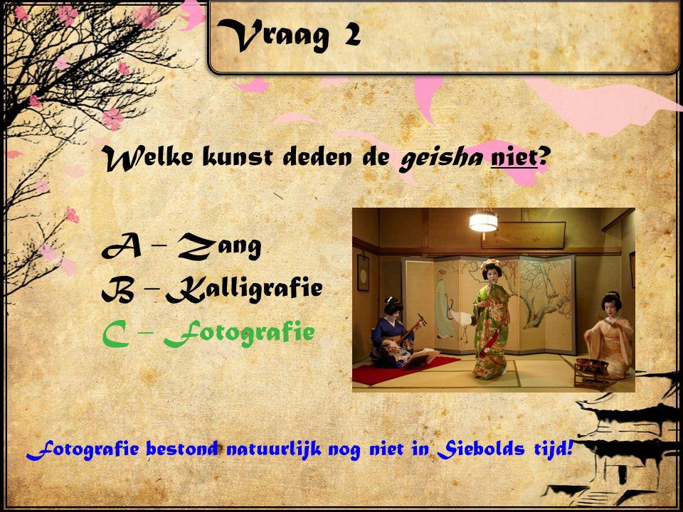 Vraag 2 Welke kunst deden de geisha niet? A – Zang B – Kalligrafie C – Fotografie Fotografie bestond natuurlijk nog niet in Siebolds tijd!