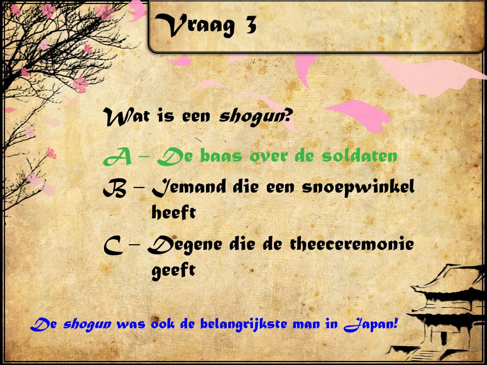 Vraag 3 Wat is een shogun? A – De baas over de soldaten B – Iemand die een snoepwinkel heeft C – Degene die de theeceremonie geeft De shogun was ook d