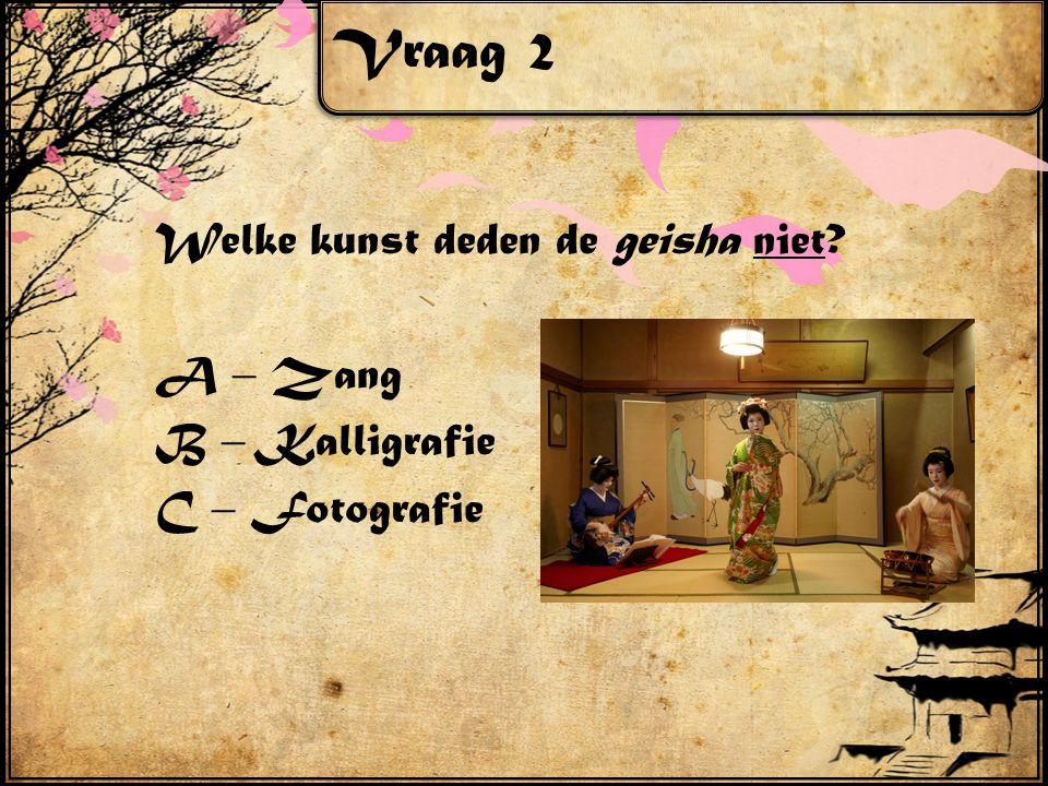 Vraag 2 Welke kunst deden de geisha niet? A – Zang B – Kalligrafie C – Fotografie