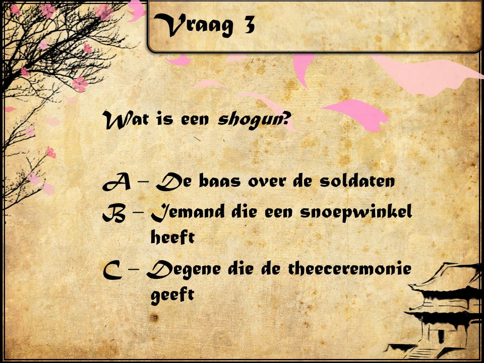 Vraag 3 Wat is een shogun? A – De baas over de soldaten B – Iemand die een snoepwinkel heeft C – Degene die de theeceremonie geeft