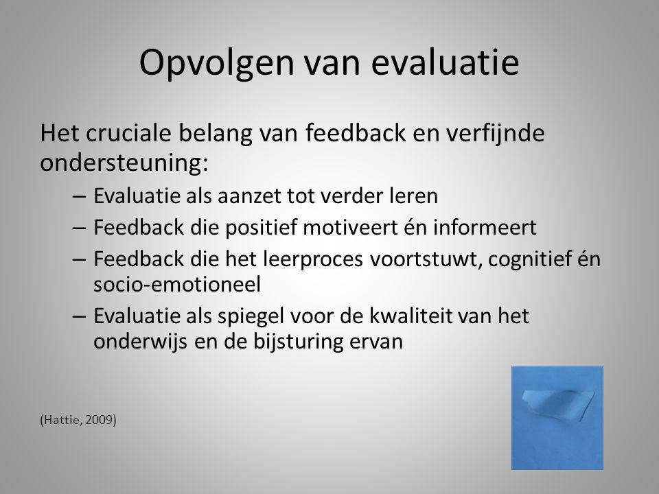 Opvolgen van evaluatie Het cruciale belang van feedback en verfijnde ondersteuning: – Evaluatie als aanzet tot verder leren – Feedback die positief motiveert én informeert – Feedback die het leerproces voortstuwt, cognitief én socio-emotioneel – Evaluatie als spiegel voor de kwaliteit van het onderwijs en de bijsturing ervan (Hattie, 2009)