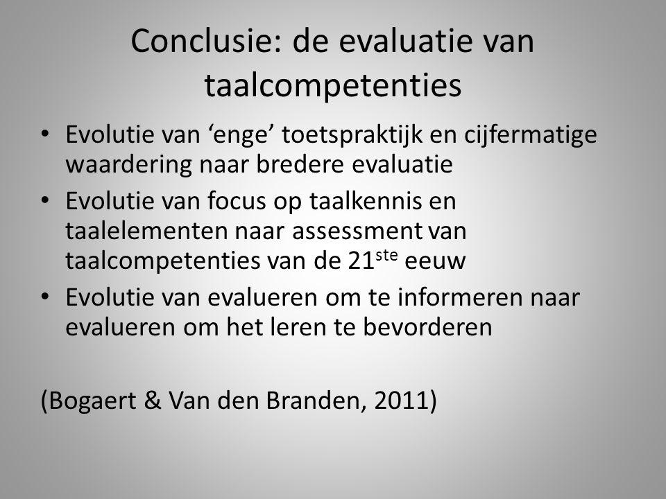 Conclusie: de evaluatie van taalcompetenties Evolutie van 'enge' toetspraktijk en cijfermatige waardering naar bredere evaluatie Evolutie van focus op taalkennis en taalelementen naar assessment van taalcompetenties van de 21 ste eeuw Evolutie van evalueren om te informeren naar evalueren om het leren te bevorderen (Bogaert & Van den Branden, 2011)