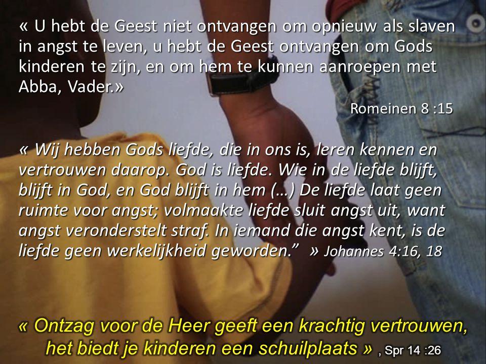 « U hebt de Geest niet ontvangen om opnieuw als slaven in angst te leven, u hebt de Geest ontvangen om Gods kinderen te zijn, en om hem te kunnen aanr
