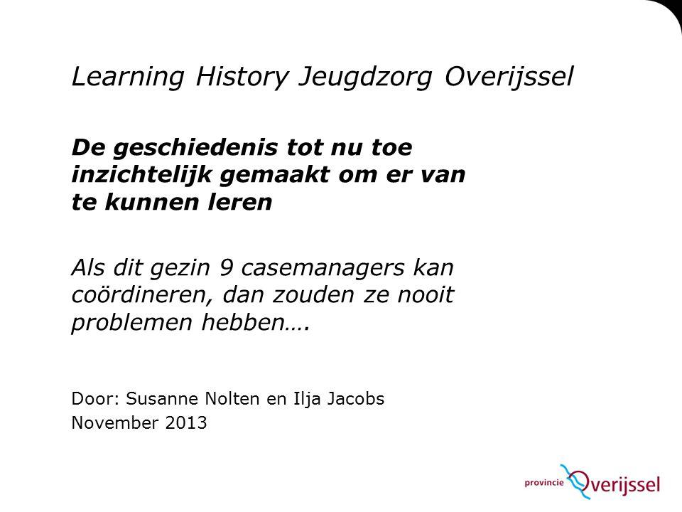 Learning History Jeugdzorg Overijssel De geschiedenis tot nu toe inzichtelijk gemaakt om er van te kunnen leren Als dit gezin 9 casemanagers kan coördineren, dan zouden ze nooit problemen hebben….