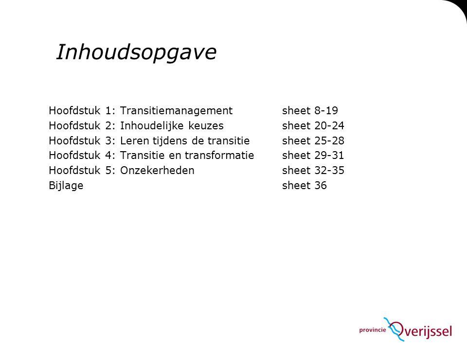 Inhoudsopgave Hoofdstuk 1: Transitiemanagement sheet 8-19 Hoofdstuk 2: Inhoudelijke keuzessheet 20-24 Hoofdstuk 3: Leren tijdens de transitie sheet 25-28 Hoofdstuk 4: Transitie en transformatie sheet 29-31 Hoofdstuk 5: Onzekerheden sheet 32-35 Bijlagesheet 36