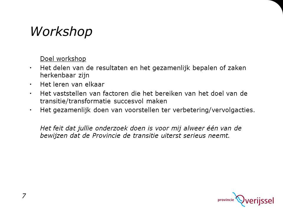 Workshop Doel workshop  Het delen van de resultaten en het gezamenlijk bepalen of zaken herkenbaar zijn  Het leren van elkaar  Het vaststellen van factoren die het bereiken van het doel van de transitie/transformatie succesvol maken  Het gezamenlijk doen van voorstellen ter verbetering/vervolgacties.