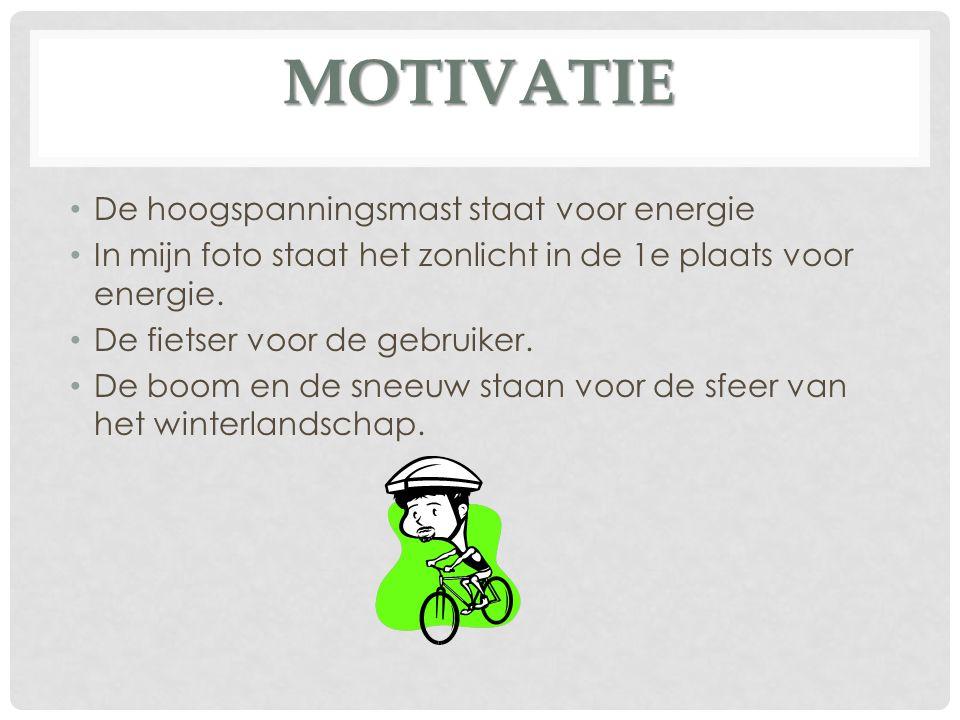 MOTIVATIE De hoogspanningsmast staat voor energie In mijn foto staat het zonlicht in de 1e plaats voor energie. De fietser voor de gebruiker. De boom