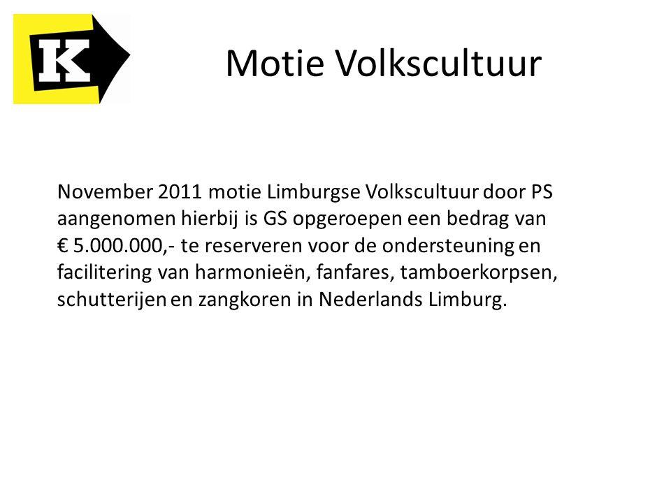 Motie Volkscultuur November 2011 motie Limburgse Volkscultuur door PS aangenomen hierbij is GS opgeroepen een bedrag van € 5.000.000,- te reserveren v