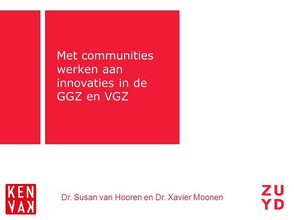 Met communities werken aan innovaties in de GGZ en VGZ Dr. Susan van Hooren en Dr. Xavier Moonen