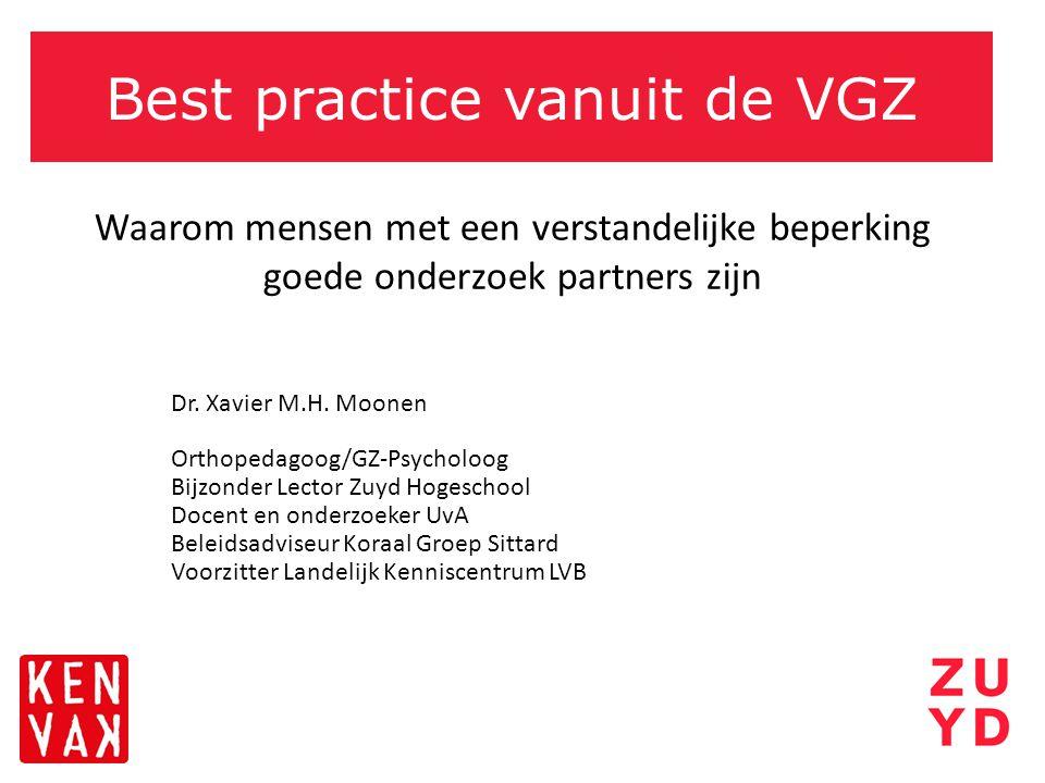 Best practice vanuit de VGZ Waarom mensen met een verstandelijke beperking goede onderzoek partners zijn Dr. Xavier M.H. Moonen Orthopedagoog/GZ-Psych