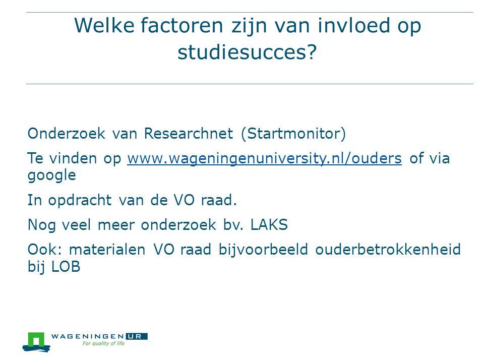 Welke factoren zijn van invloed op studiesucces? Onderzoek van Researchnet (Startmonitor) Te vinden op www.wageningenuniversity.nl/ouders of via googl