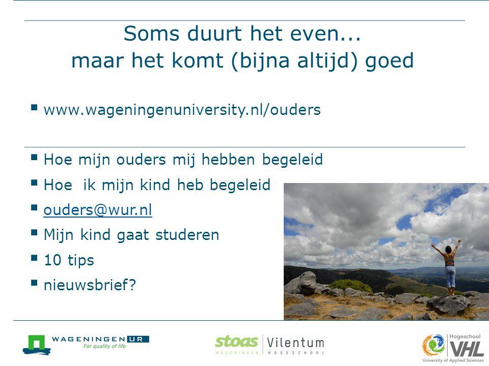 Soms duurt het even... maar het komt (bijna altijd) goed  www.wageningenuniversity.nl/ouders  Hoe mijn ouders mij hebben begeleid  Hoe ik mijn kind