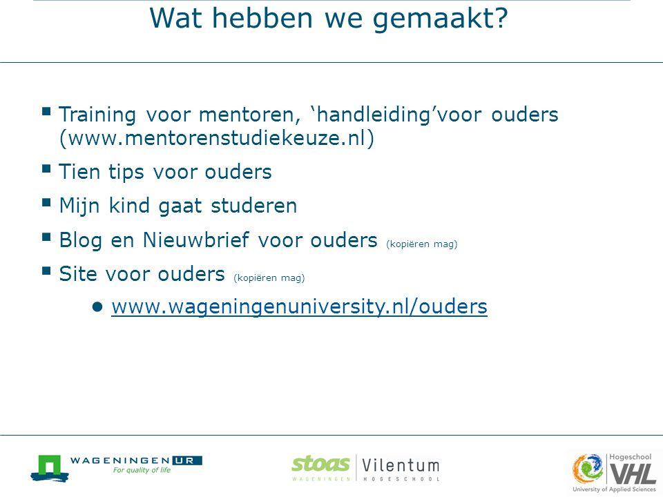 Wat hebben we gemaakt?  Training voor mentoren, 'handleiding'voor ouders (www.mentorenstudiekeuze.nl)  Tien tips voor ouders  Mijn kind gaat studer