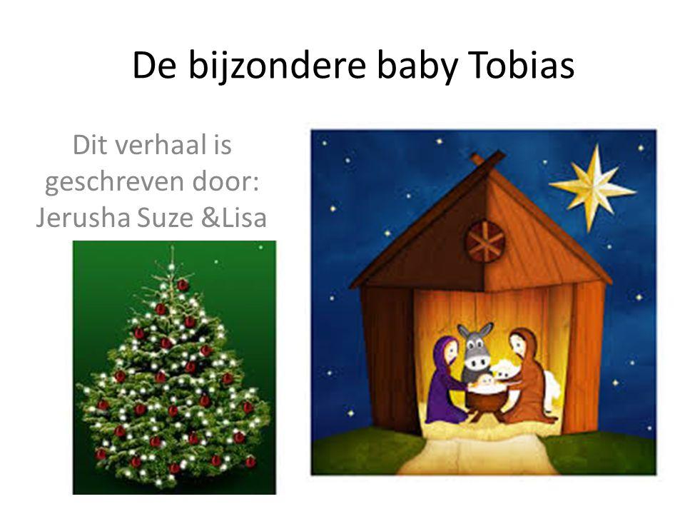 De bijzondere baby Tobias Dit verhaal is geschreven door: Jerusha Suze &Lisa