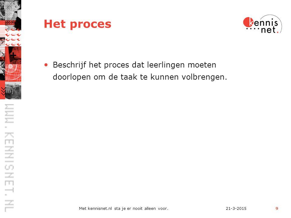 21-3-2015Met kennisnet.nl sta je er nooit alleen voor.9 Het proces Beschrijf het proces dat leerlingen moeten doorlopen om de taak te kunnen volbrengen.