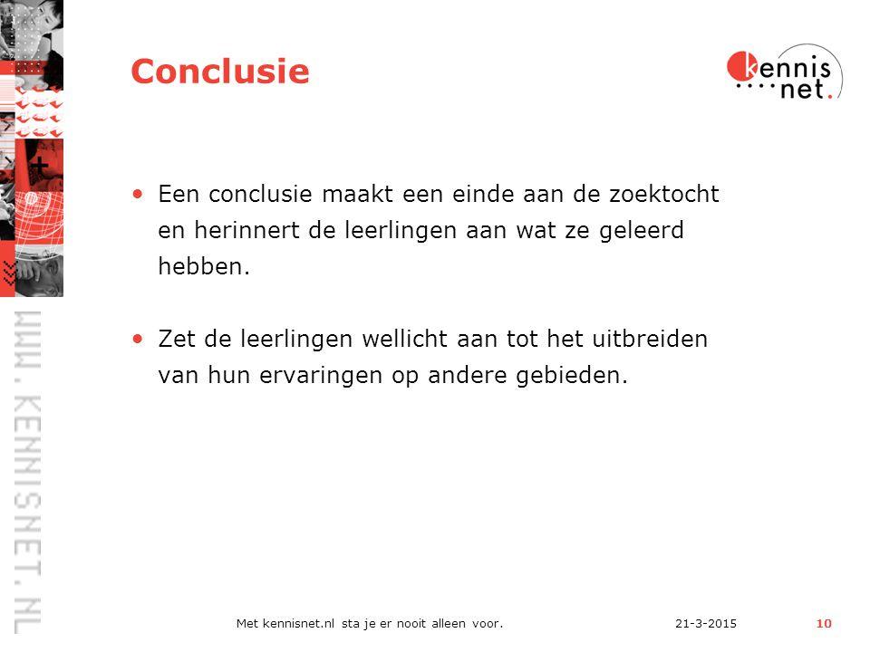 21-3-2015Met kennisnet.nl sta je er nooit alleen voor.10 Conclusie Een conclusie maakt een einde aan de zoektocht en herinnert de leerlingen aan wat ze geleerd hebben.