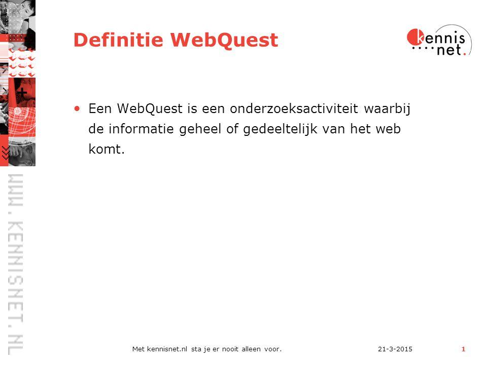 21-3-2015Met kennisnet.nl sta je er nooit alleen voor.1 Definitie WebQuest Een WebQuest is een onderzoeksactiviteit waarbij de informatie geheel of gedeeltelijk van het web komt.