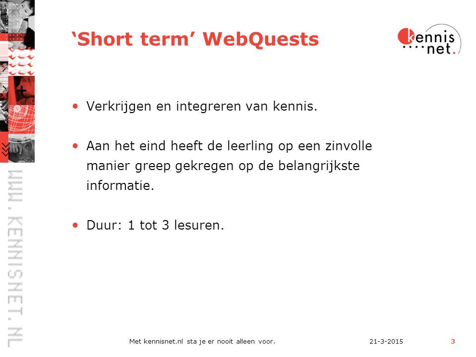 21-3-2015Met kennisnet.nl sta je er nooit alleen voor.3 'Short term' WebQuests Verkrijgen en integreren van kennis.