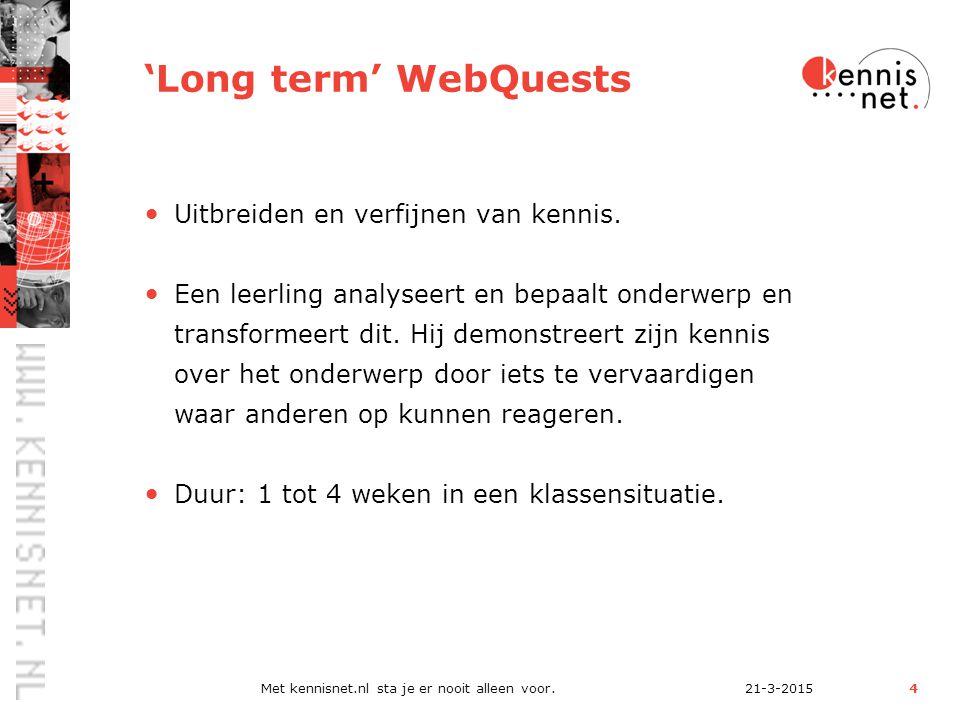 21-3-2015Met kennisnet.nl sta je er nooit alleen voor.4 'Long term' WebQuests Uitbreiden en verfijnen van kennis.