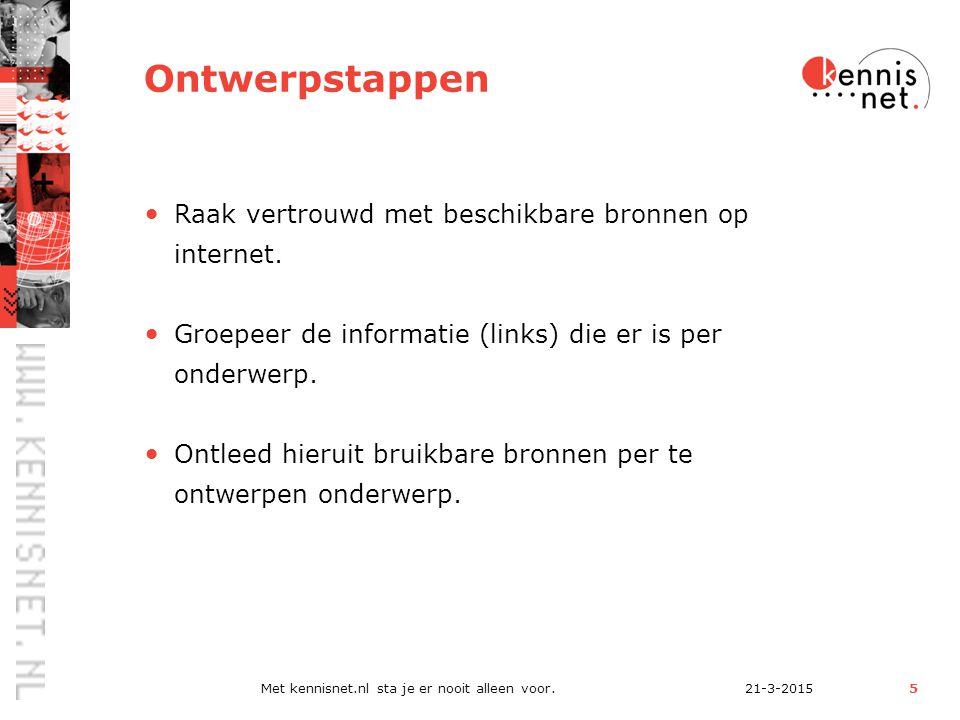 21-3-2015Met kennisnet.nl sta je er nooit alleen voor.5 Ontwerpstappen Raak vertrouwd met beschikbare bronnen op internet.