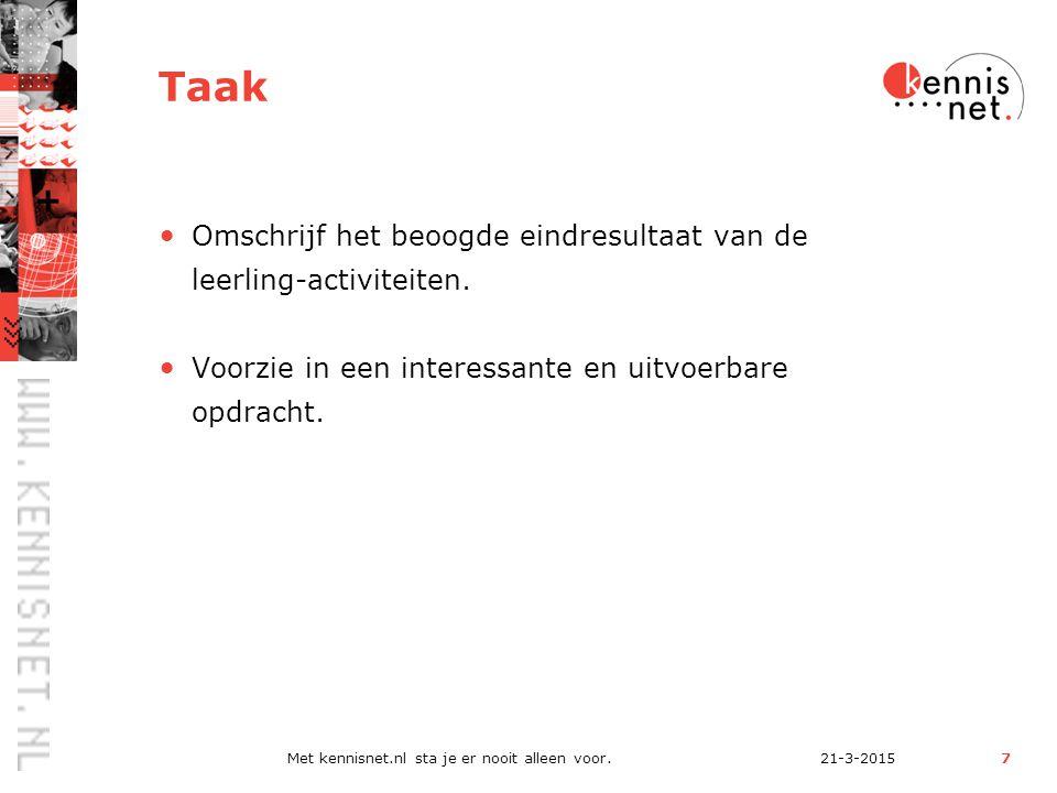 21-3-2015Met kennisnet.nl sta je er nooit alleen voor.7 Taak Omschrijf het beoogde eindresultaat van de leerling-activiteiten.