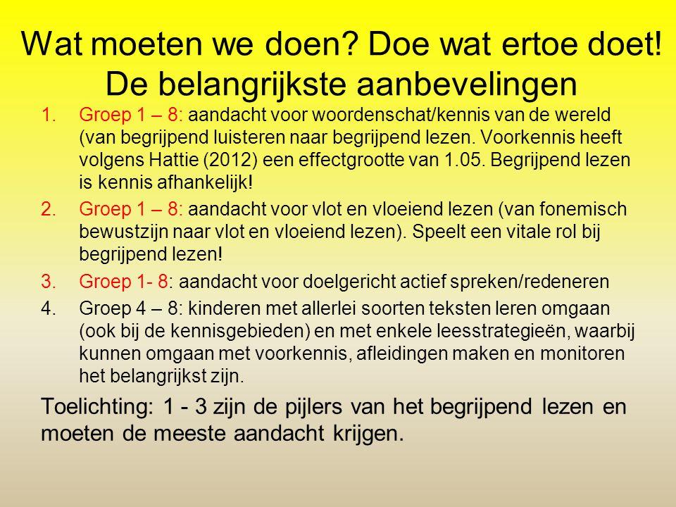 Wat moeten we doen? Doe wat ertoe doet! De belangrijkste aanbevelingen 1.Groep 1 – 8: aandacht voor woordenschat/kennis van de wereld (van begrijpend