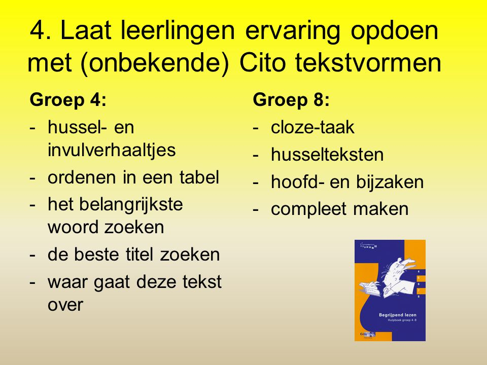 4. Laat leerlingen ervaring opdoen met (onbekende) Cito tekstvormen Groep 4: -hussel- en invulverhaaltjes -ordenen in een tabel -het belangrijkste woo