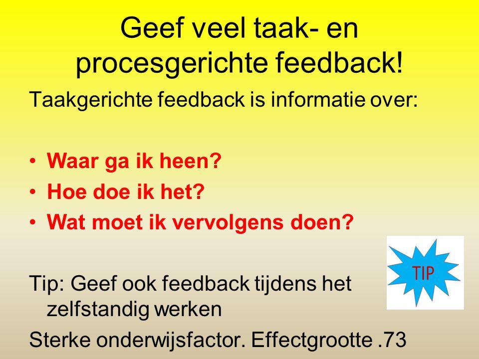 Geef veel taak- en procesgerichte feedback! Taakgerichte feedback is informatie over: Waar ga ik heen? Hoe doe ik het? Wat moet ik vervolgens doen? Ti