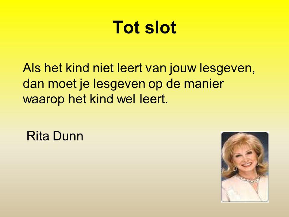 Tot slot Als het kind niet leert van jouw lesgeven, dan moet je lesgeven op de manier waarop het kind wel leert. Rita Dunn