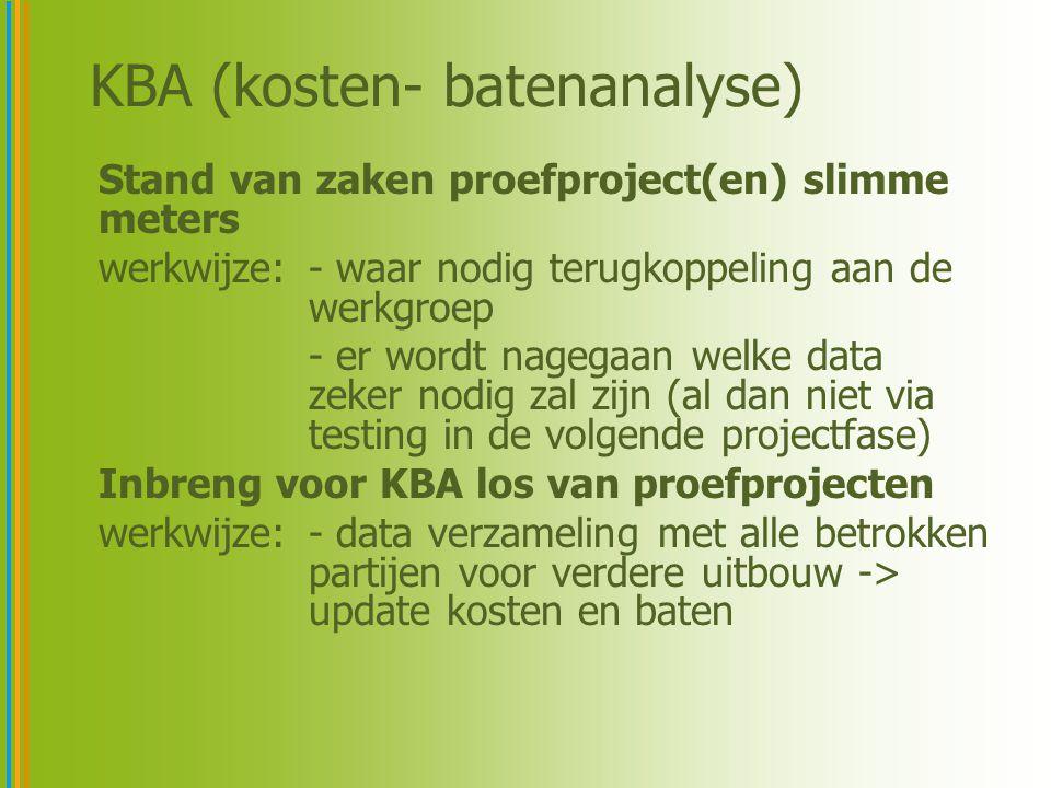 KBA (kosten- batenanalyse) Stand van zaken proefproject(en) slimme meters werkwijze:- waar nodig terugkoppeling aan de werkgroep - er wordt nagegaan welke data zeker nodig zal zijn (al dan niet via testing in de volgende projectfase) Inbreng voor KBA los van proefprojecten werkwijze:- data verzameling met alle betrokken partijen voor verdere uitbouw -> update kosten en baten