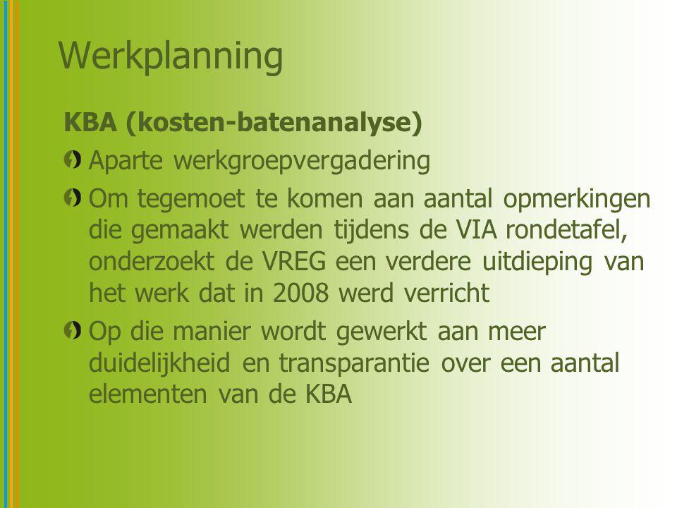 Werkplanning KBA (kosten-batenanalyse) Aparte werkgroepvergadering Om tegemoet te komen aan aantal opmerkingen die gemaakt werden tijdens de VIA rondetafel, onderzoekt de VREG een verdere uitdieping van het werk dat in 2008 werd verricht Op die manier wordt gewerkt aan meer duidelijkheid en transparantie over een aantal elementen van de KBA
