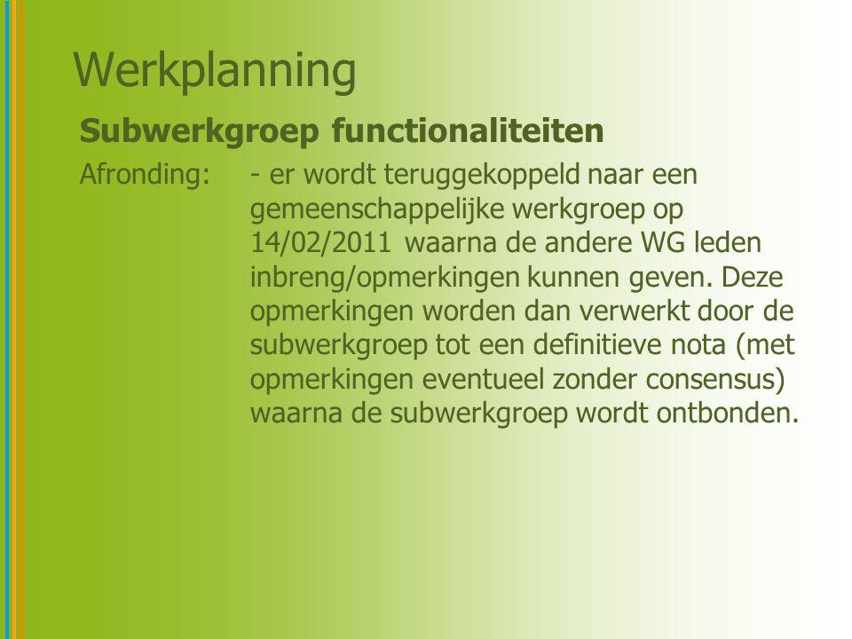 Werkplanning Subwerkgroep functionaliteiten Afronding:- er wordt teruggekoppeld naar een gemeenschappelijke werkgroep op 14/02/2011 waarna de andere WG leden inbreng/opmerkingen kunnen geven.