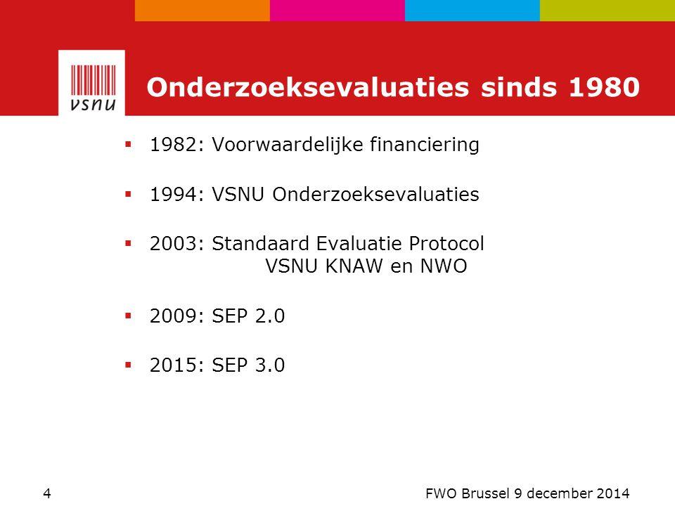  1982: Voorwaardelijke financiering  1994: VSNU Onderzoeksevaluaties  2003: Standaard Evaluatie Protocol VSNU KNAW en NWO  2009: SEP 2.0  2015: SEP 3.0 Onderzoeksevaluaties sinds 1980 4 FWO Brussel 9 december 2014
