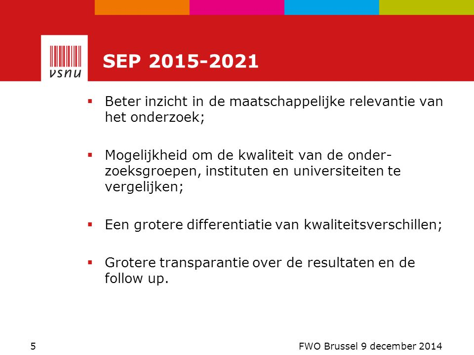  Drie in plaats van vier criteria:  Wetenschappelijke kwaliteit  Maatschappelijke kwaliteit  Viability  Het oude criterium 'productiviteit' vervalt als zelfstandig criterium  Raamwerk voor wetenschappelijke kwaliteit en maatschappelijke relevantie op basis van zelfgekozen indicatoren Kenmerken SEP 2015 - 2021 6 FWO Brussel 9 december 2014