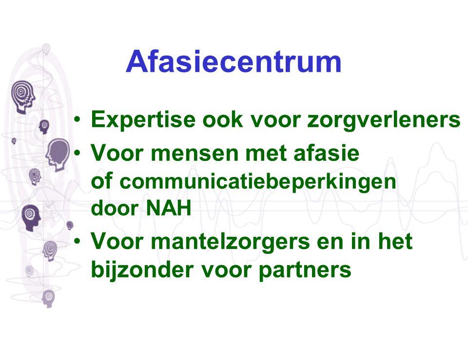 Afasiecentrum Expertise ook voor zorgverleners Voor mensen met afasie of communicatiebeperkingen door NAH Voor mantelzorgers en in het bijzonder voor
