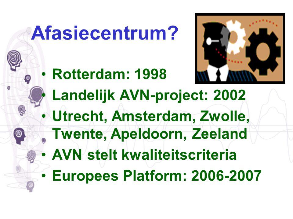Afasiecentrum? Rotterdam: 1998 Landelijk AVN-project: 2002 Utrecht, Amsterdam, Zwolle, Twente, Apeldoorn, Zeeland AVN stelt kwaliteitscriteria Europee