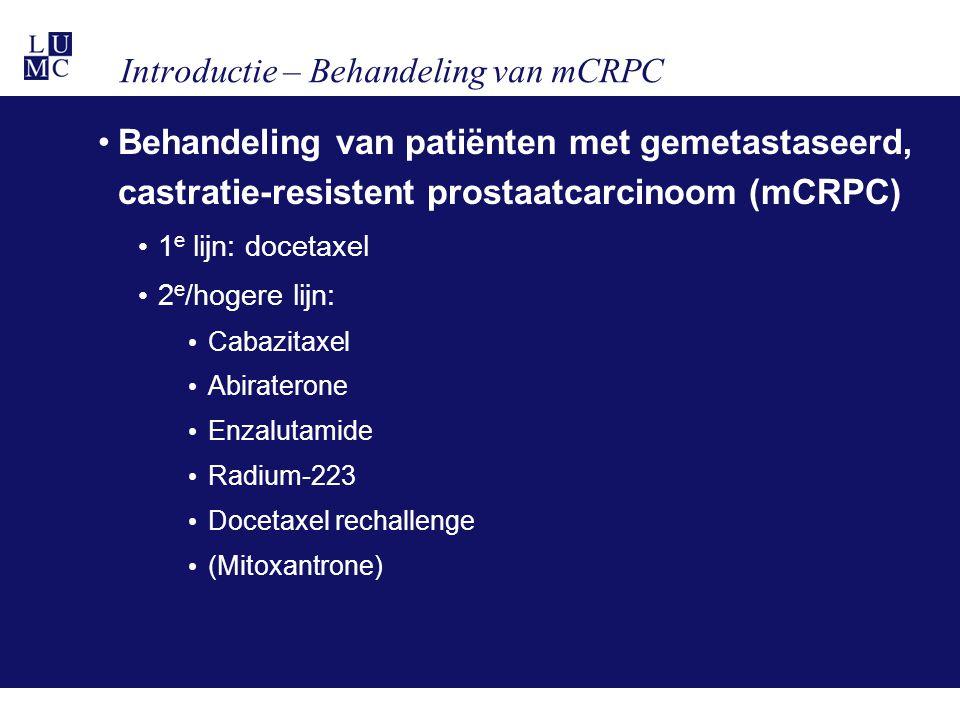 Introductie – Behandeling van mCRPC Behandeling van patiënten met gemetastaseerd, castratie-resistent prostaatcarcinoom (mCRPC) 1 e lijn: docetaxel 2 e /hogere lijn: Cabazitaxel Abiraterone Enzalutamide Radium-223 Docetaxel rechallenge (Mitoxantrone)